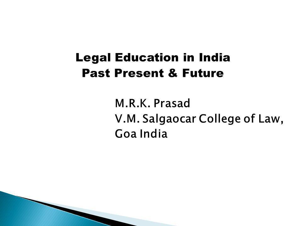Legal Education in India Past Present & Future M.R.K. Prasad V.M. Salgaocar College of Law, Goa India