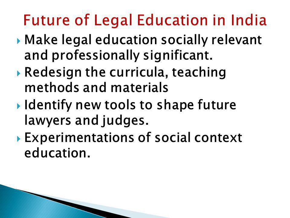 Make legal education socially relevant and professionally significant. Redesign the curricula, teaching methods and materials Identify new tools to sh