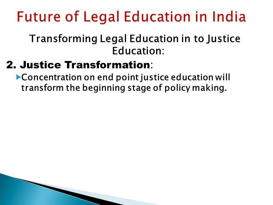 Transforming Legal Education in to Justice Education: 2. Justice Transformation : Concentration on end point justice education will transform the begi