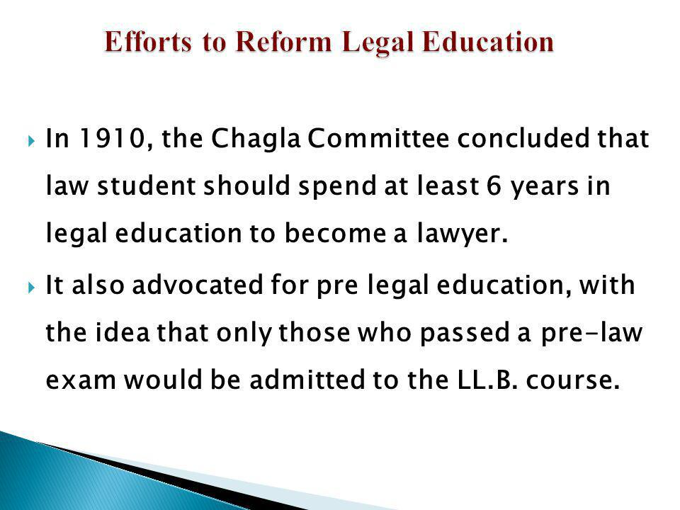 In 1910, the Chagla Committee concluded that law student should spend at least 6 years in legal education to become a lawyer. It also advocated for pr