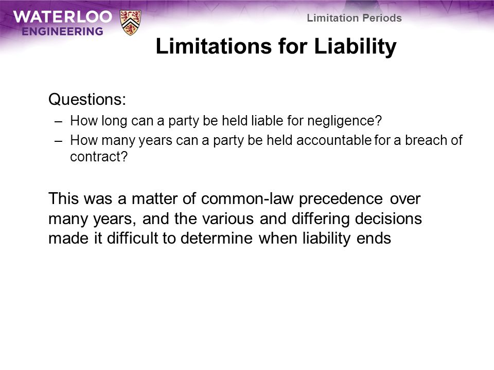 Limitations for Liability Questions: –How long can a party be held liable for negligence.