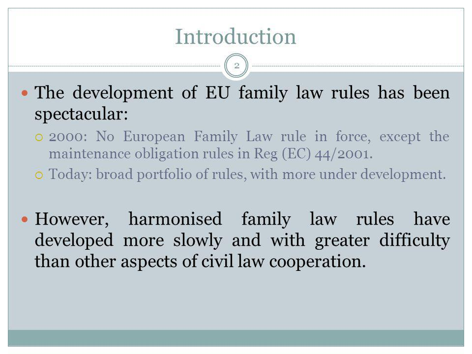 Introduction The development of EU family law rules has been spectacular: 2000: No European Family Law rule in force, except the maintenance obligation rules in Reg (EC) 44/2001.