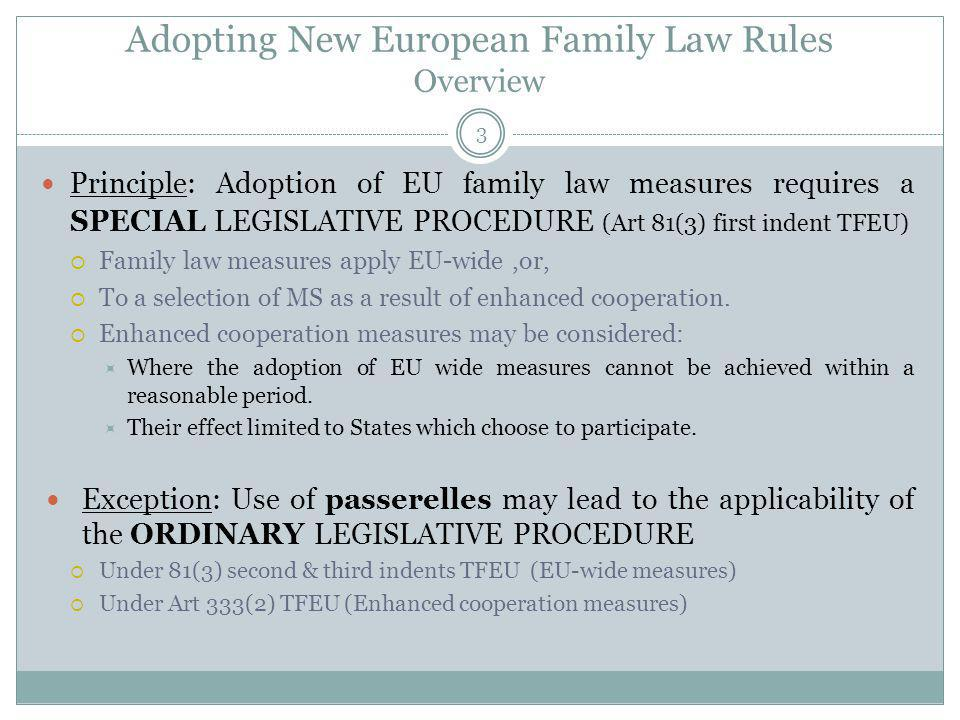 Adopting New European Family Law Rules Overview Principle: Adoption of EU family law measures requires a SPECIAL LEGISLATIVE PROCEDURE (Art 81(3) first indent TFEU) Family law measures apply EU-wide,or, To a selection of MS as a result of enhanced cooperation.
