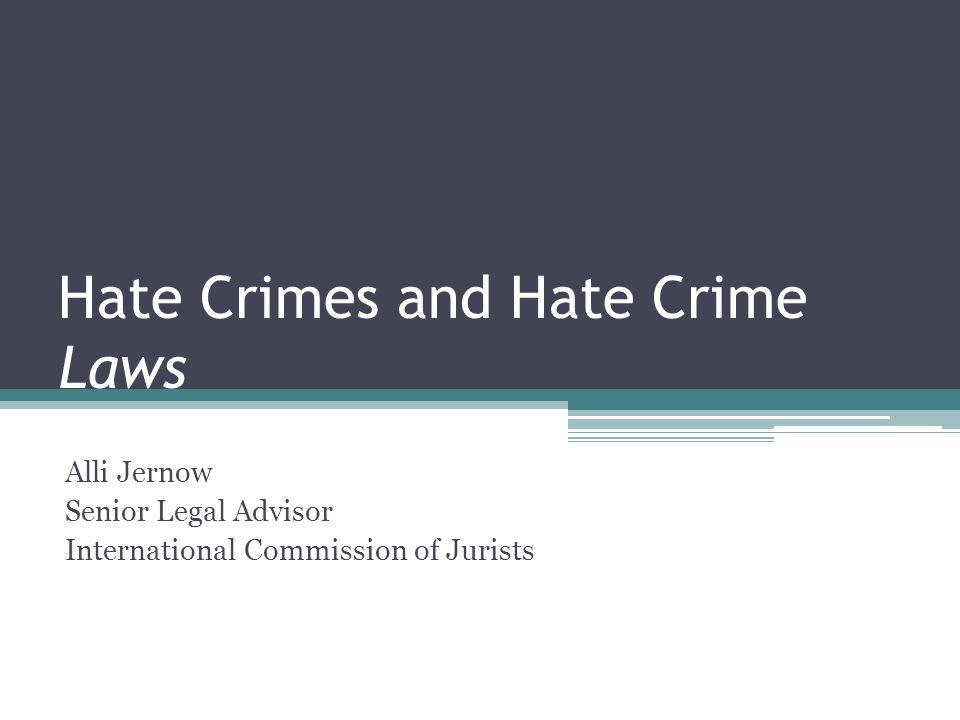 Hate Crimes and Hate Crime Laws Alli Jernow Senior Legal Advisor International Commission of Jurists