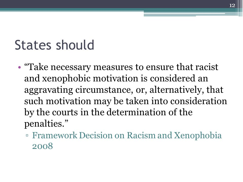 States should Take necessary measures to ensure that racist and xenophobic motivation is considered an aggravating circumstance, or, alternatively, that such motivation may be taken into consideration by the courts in the determination of the penalties.