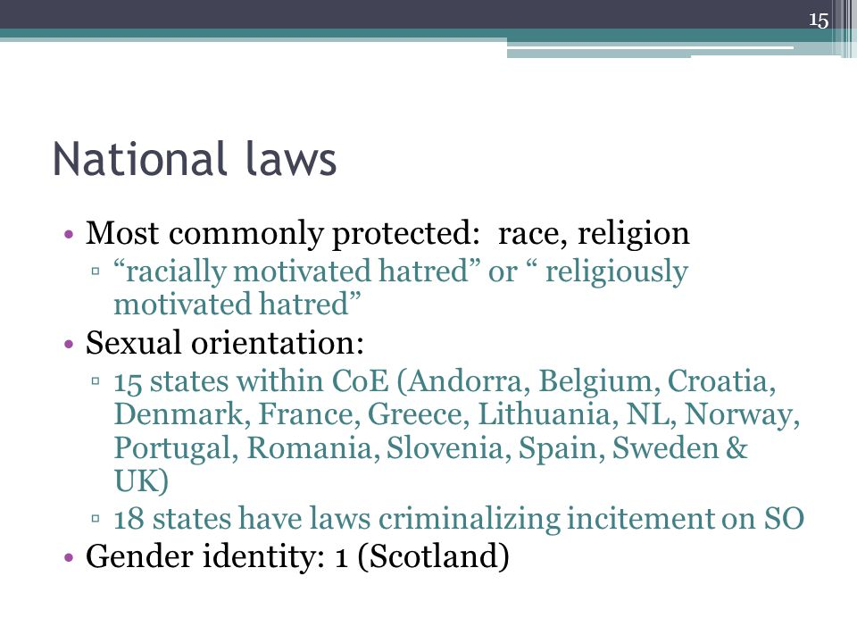 National laws Most commonly protected: race, religion racially motivated hatred or religiously motivated hatred Sexual orientation: 15 states within CoE (Andorra, Belgium, Croatia, Denmark, France, Greece, Lithuania, NL, Norway, Portugal, Romania, Slovenia, Spain, Sweden & UK) 18 states have laws criminalizing incitement on SO Gender identity: 1 (Scotland) 15
