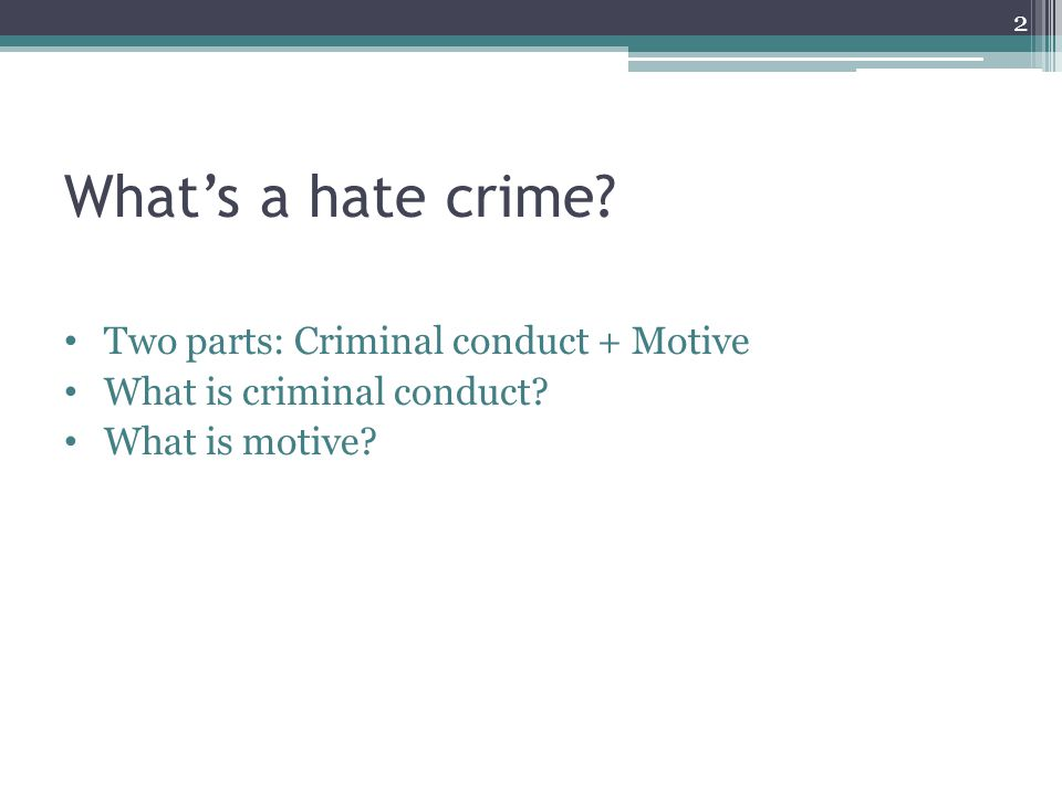 Whats a hate crime? Two parts: Criminal conduct + Motive What is criminal conduct? What is motive? 2