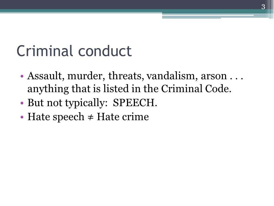 Criminal conduct Assault, murder, threats, vandalism, arson... anything that is listed in the Criminal Code. But not typically: SPEECH. Hate speech Ha
