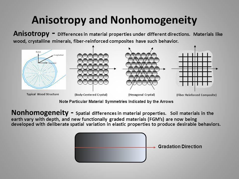 Anisotropy and Nonhomogeneity Anisotropy - Differences in material properties under different directions. Materials like wood, crystalline minerals, f