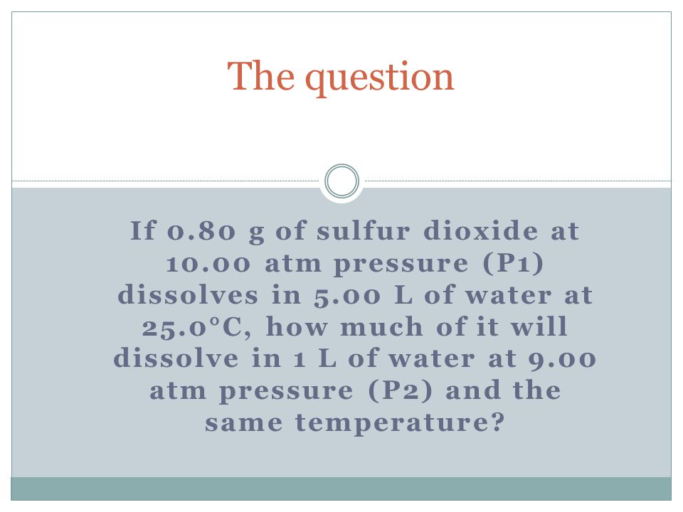 0.80 g of sulfur dioxide, SO2 In 5.00 L At 25C At 10.00 atm, P1 X g In 1 L At 25C At 9.00 atm, P2 Pull out the important parts