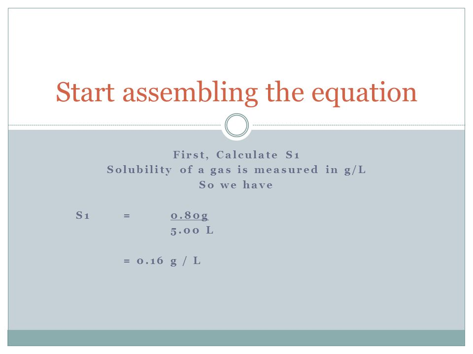 First, Calculate S1 Solubility of a gas is measured in g/L So we have S1 = 0.80g 5.00 L = 0.16 g / L Start assembling the equation
