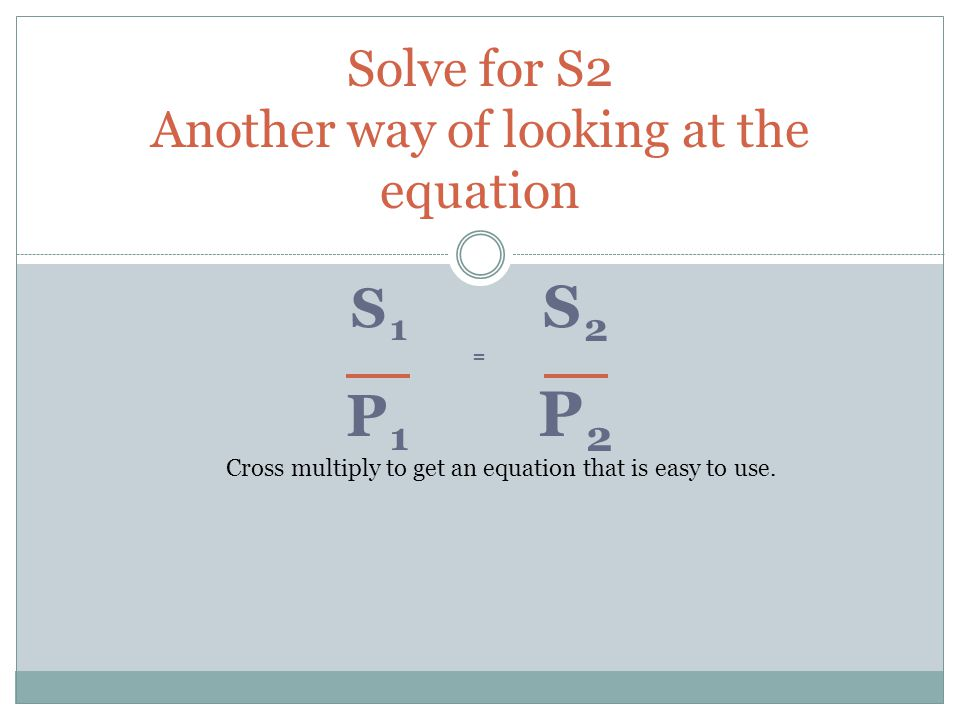 Solve for S2 Another way of looking at the equation S1S2=P1P2S1S2=P1P2 Cross multiply to get an equation that is easy to use.