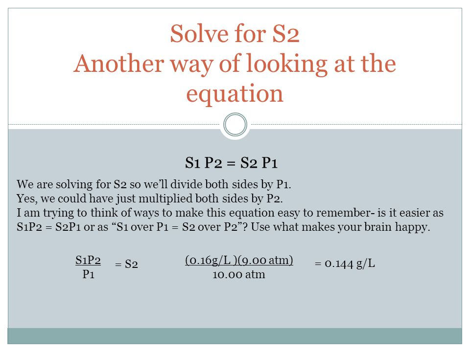 Solve for S2 Another way of looking at the equation S1 P2 = S2 P1 We are solving for S2 so well divide both sides by P1. Yes, we could have just multi