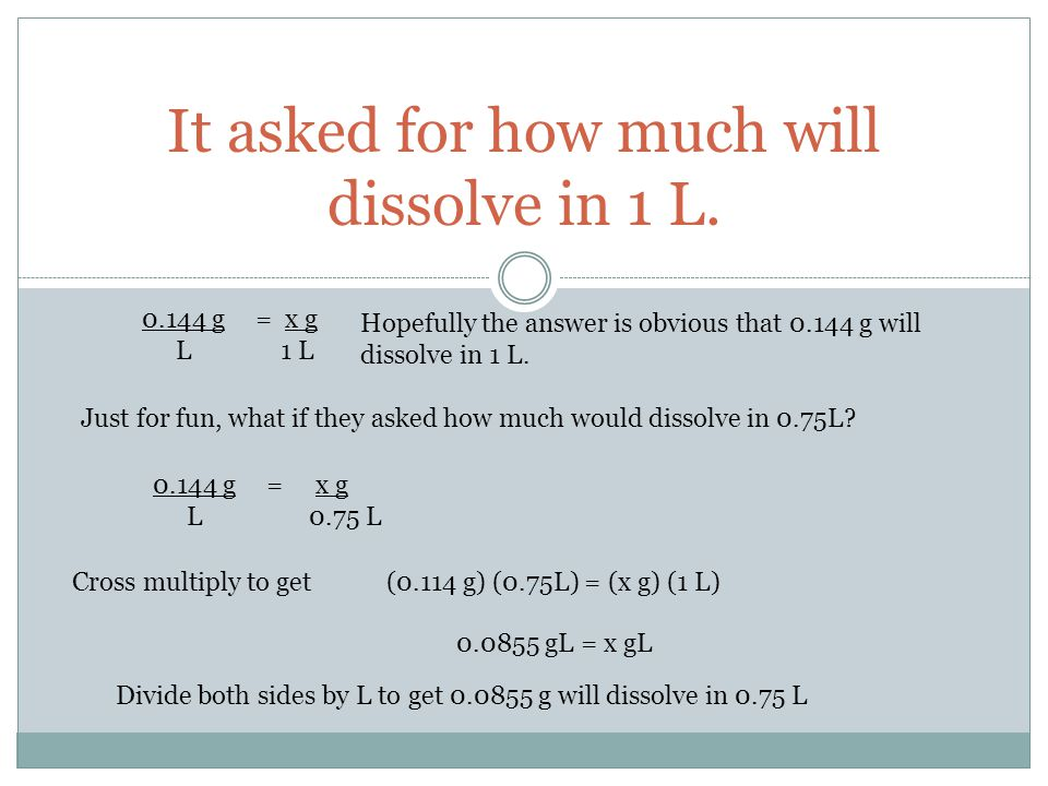 It asked for how much will dissolve in 1 L. 0.144 g L = x g 1 L Hopefully the answer is obvious that 0.144 g will dissolve in 1 L. Just for fun, what
