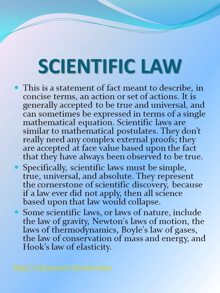 SCIENTIFIC LAW This is a statement of fact meant to describe, in concise terms, an action or set of actions. It is generally accepted to be true and u