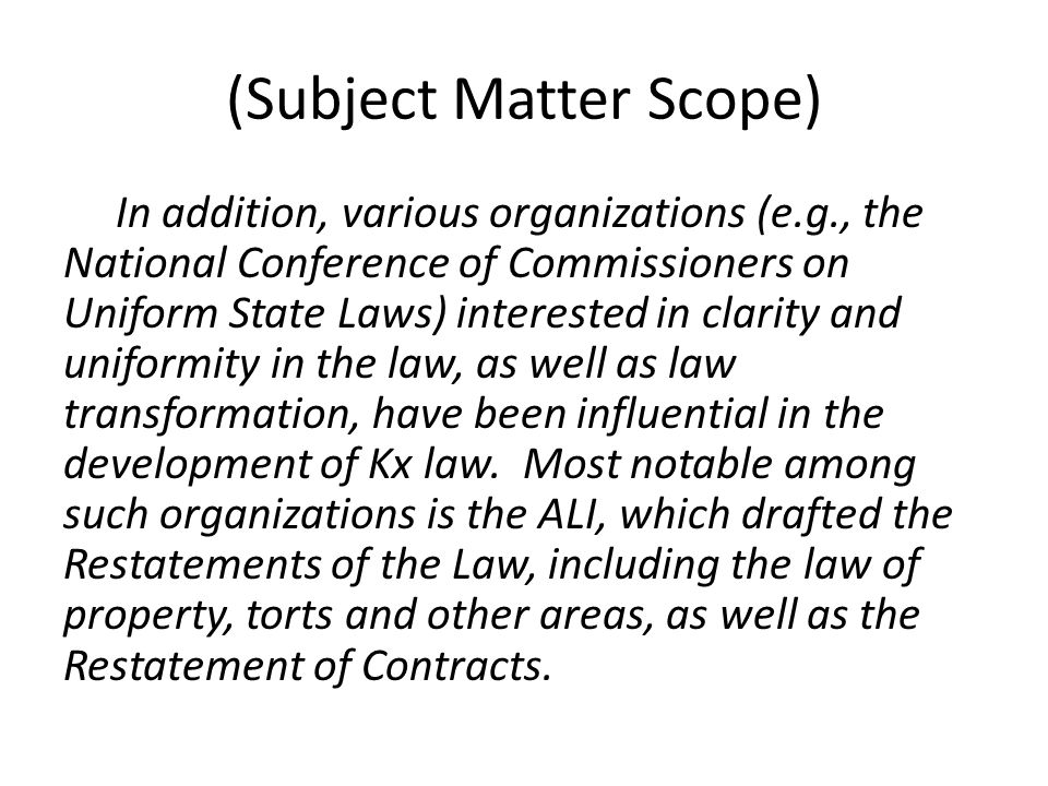 (Subject Matter Scope) In addition, various organizations (e.g., the National Conference of Commissioners on Uniform State Laws) interested in clarity and uniformity in the law, as well as law transformation, have been influential in the development of Kx law.