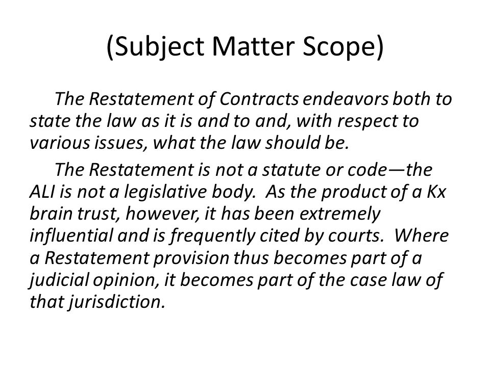 (Subject Matter Scope) The Restatement of Contracts endeavors both to state the law as it is and to and, with respect to various issues, what the law