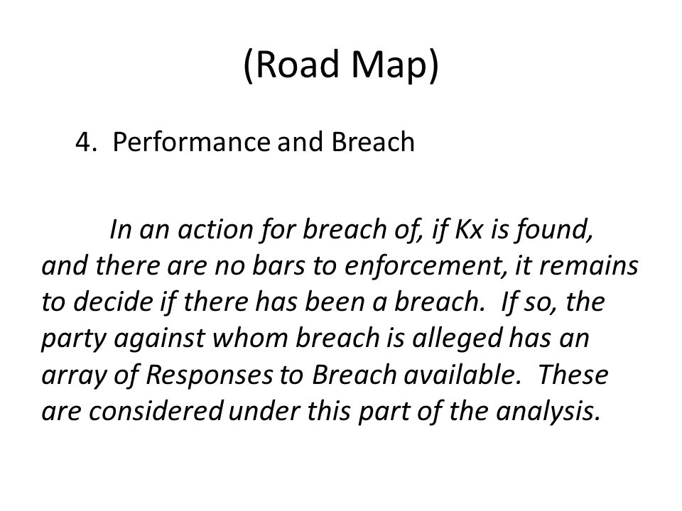 (Road Map) 4. Performance and Breach In an action for breach of, if Kx is found, and there are no bars to enforcement, it remains to decide if there h
