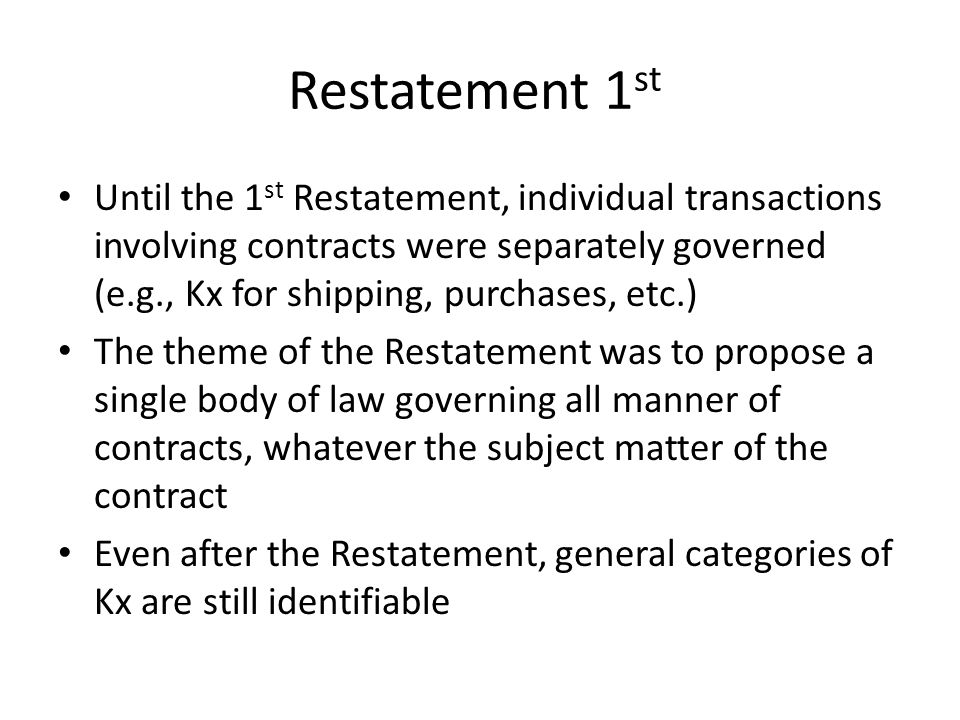 Restatement 1 st Until the 1 st Restatement, individual transactions involving contracts were separately governed (e.g., Kx for shipping, purchases, etc.) The theme of the Restatement was to propose a single body of law governing all manner of contracts, whatever the subject matter of the contract Even after the Restatement, general categories of Kx are still identifiable