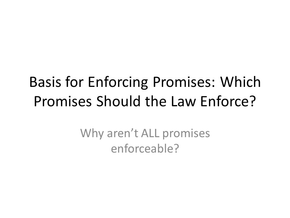 Basis for Enforcing Promises: Which Promises Should the Law Enforce? Why arent ALL promises enforceable?