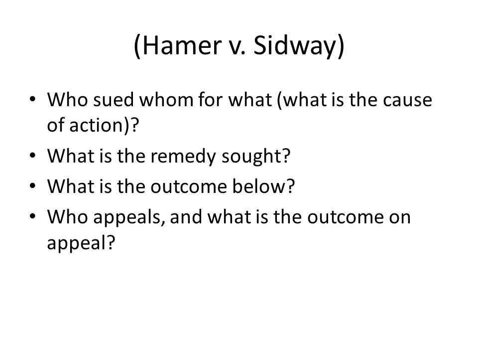 (Hamer v. Sidway) Who sued whom for what (what is the cause of action)? What is the remedy sought? What is the outcome below? Who appeals, and what is