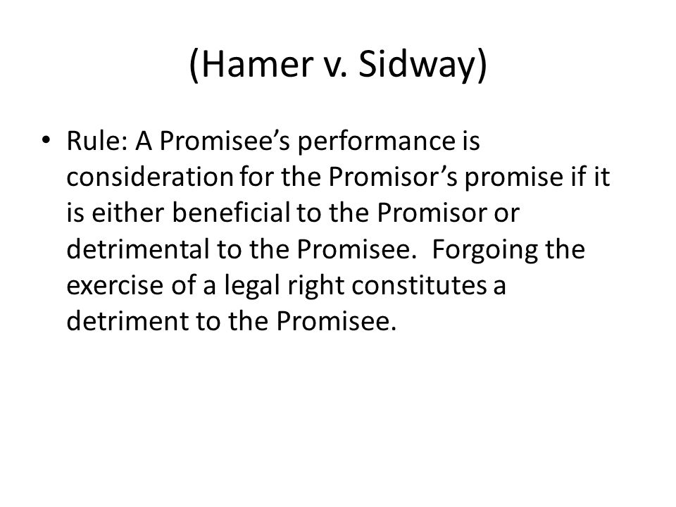 (Hamer v. Sidway) Rule: A Promisees performance is consideration for the Promisors promise if it is either beneficial to the Promisor or detrimental t