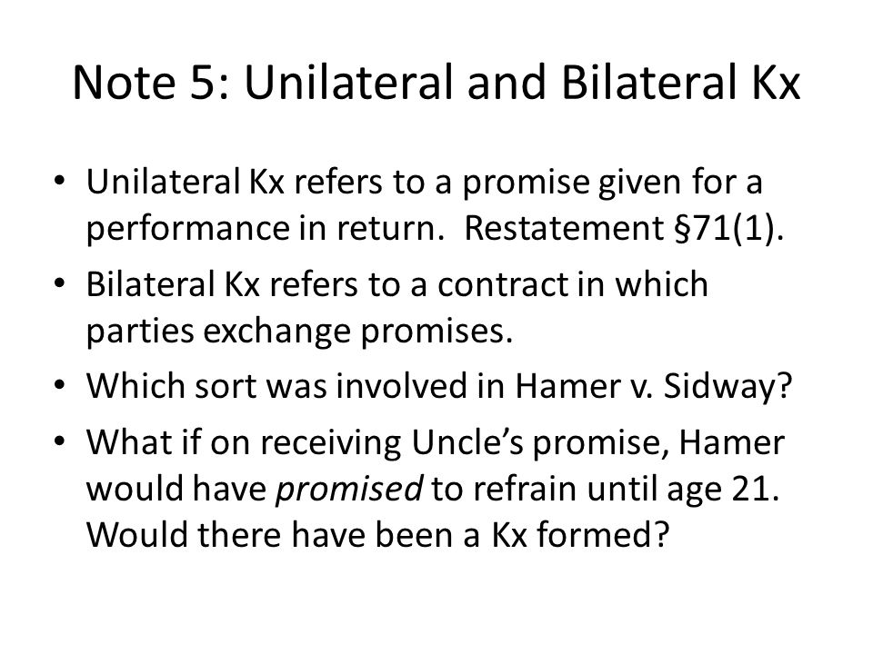 Note 5: Unilateral and Bilateral Kx Unilateral Kx refers to a promise given for a performance in return. Restatement §71(1). Bilateral Kx refers to a