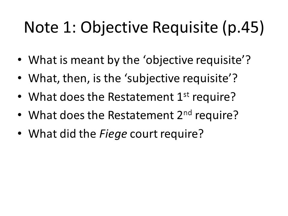 Note 1: Objective Requisite (p.45) What is meant by the objective requisite? What, then, is the subjective requisite? What does the Restatement 1 st r