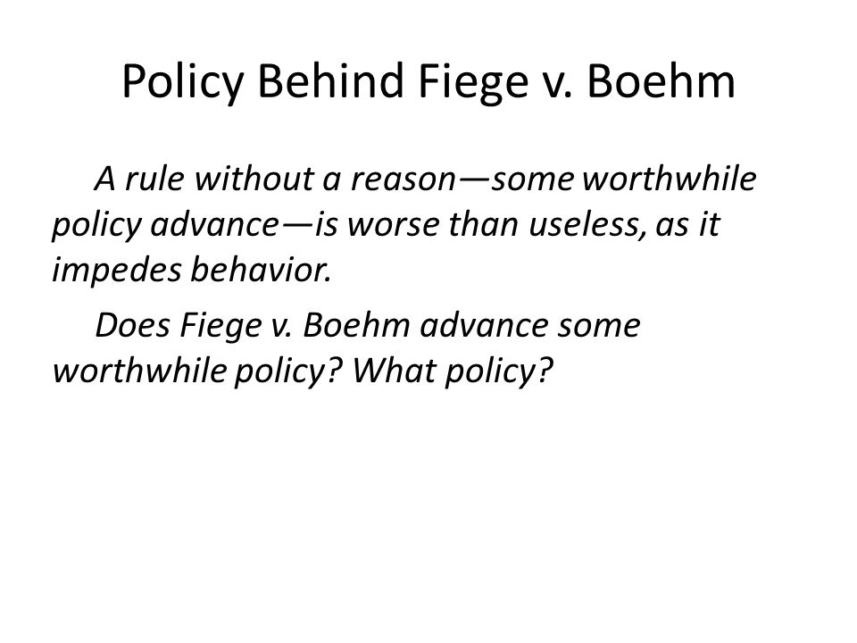 Policy Behind Fiege v. Boehm A rule without a reasonsome worthwhile policy advanceis worse than useless, as it impedes behavior. Does Fiege v. Boehm a
