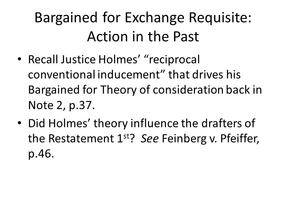 Recall Justice Holmes reciprocal conventional inducement that drives his Bargained for Theory of consideration back in Note 2, p.37. Did Holmes theory
