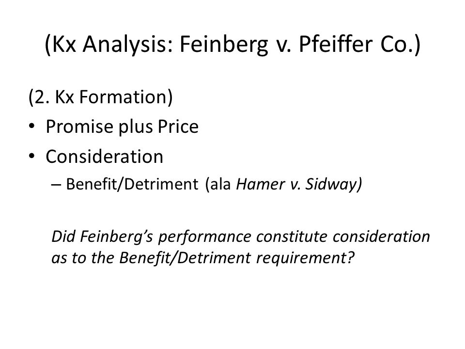 (Kx Analysis: Feinberg v. Pfeiffer Co.) (2. Kx Formation) Promise plus Price Consideration – Benefit/Detriment (ala Hamer v. Sidway) Did Feinbergs per