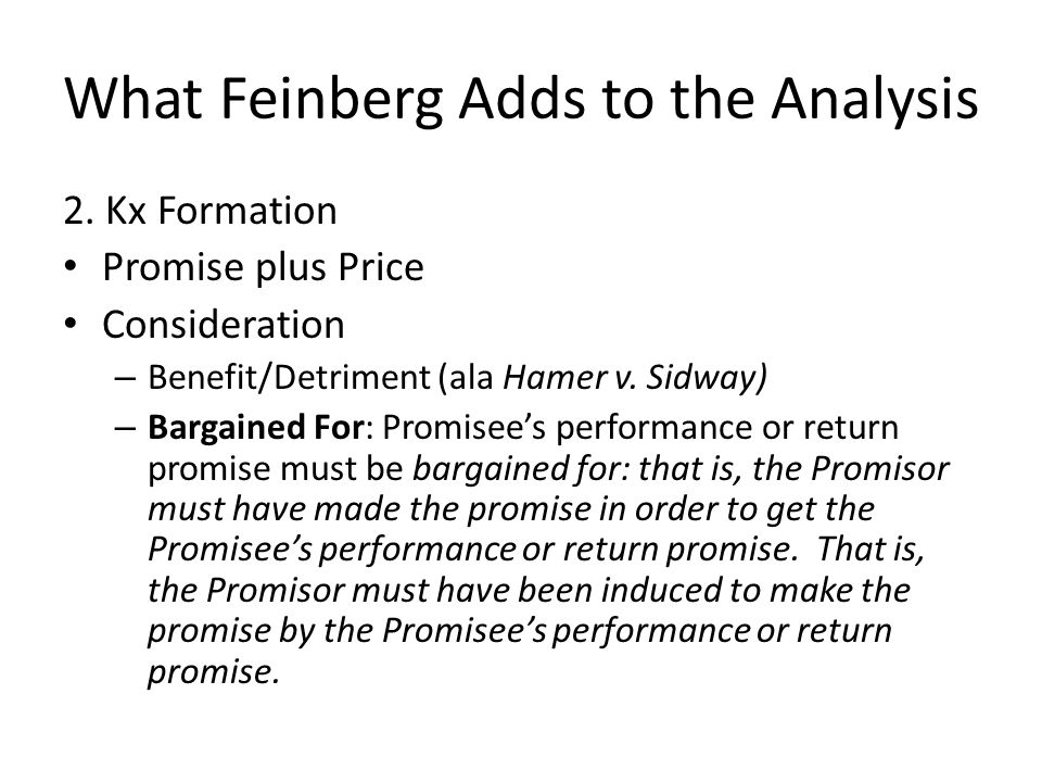 What Feinberg Adds to the Analysis 2. Kx Formation Promise plus Price Consideration – Benefit/Detriment (ala Hamer v. Sidway) – Bargained For: Promise