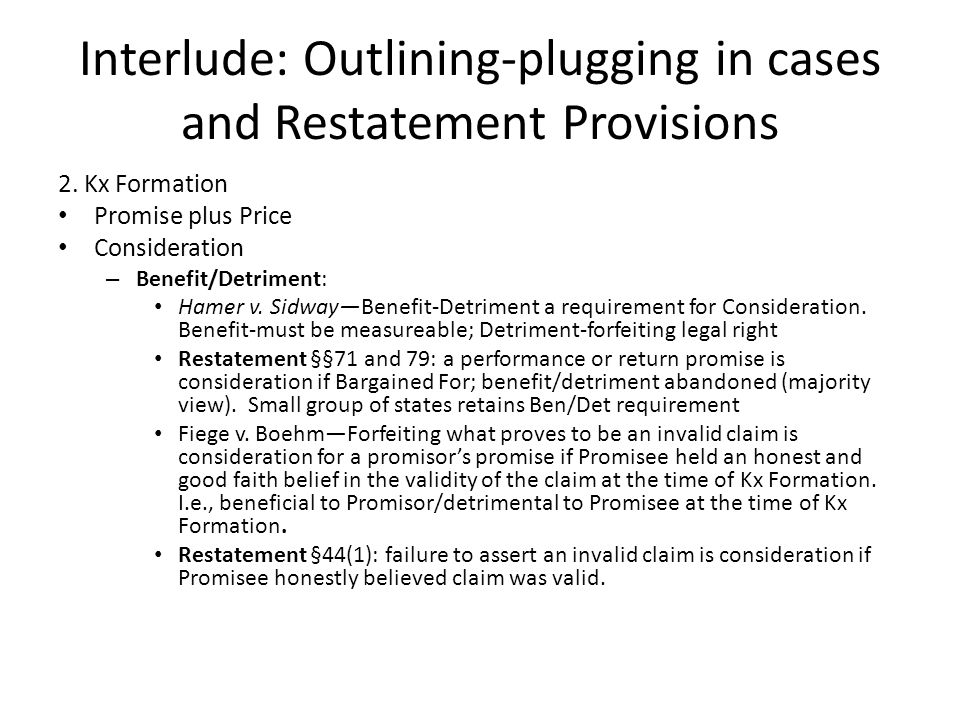 Interlude: Outlining-plugging in cases and Restatement Provisions 2. Kx Formation Promise plus Price Consideration – Benefit/Detriment: Hamer v. Sidwa