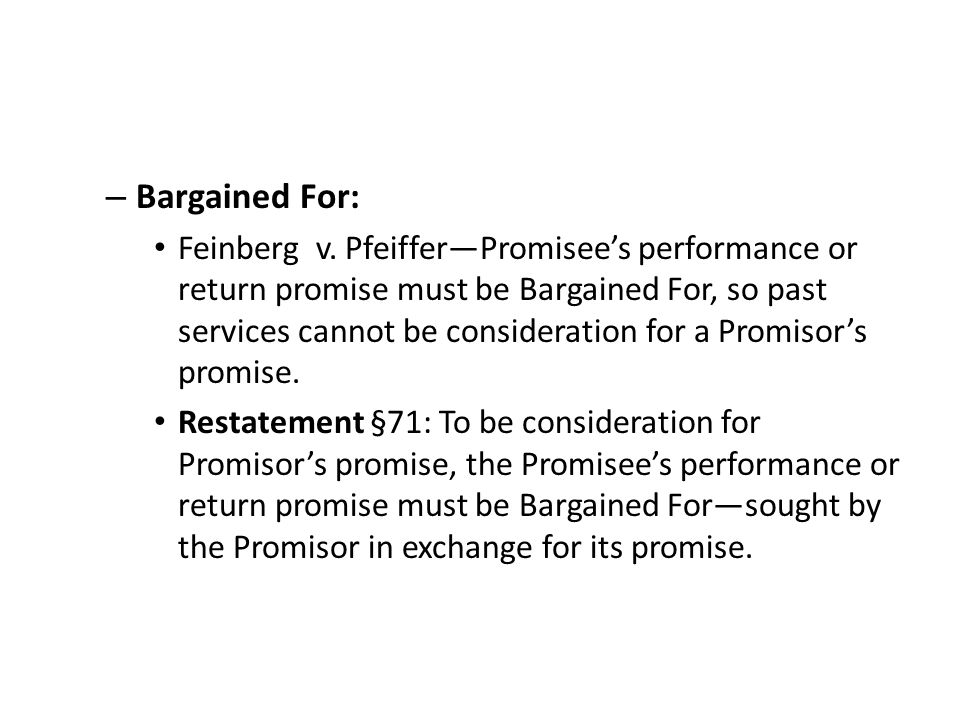 – Bargained For: Feinberg v. PfeifferPromisees performance or return promise must be Bargained For, so past services cannot be consideration for a Pro