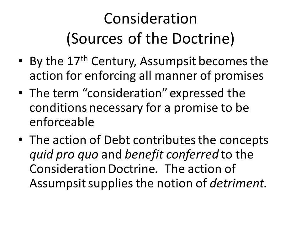 Consideration (Sources of the Doctrine) By the 17 th Century, Assumpsit becomes the action for enforcing all manner of promises The term consideration