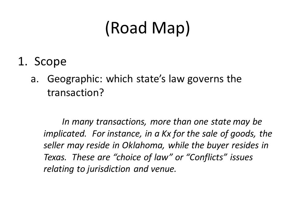 (Road Map) 1.Scope a.Geographic: which states law governs the transaction? In many transactions, more than one state may be implicated. For instance,