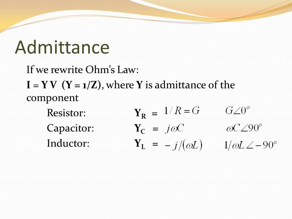 Admittance If we rewrite Ohms Law: I = Y V (Y = 1/Z), where Y is admittance of the component Resistor: Y R = Capacitor: Y C = Inductor:Y L =
