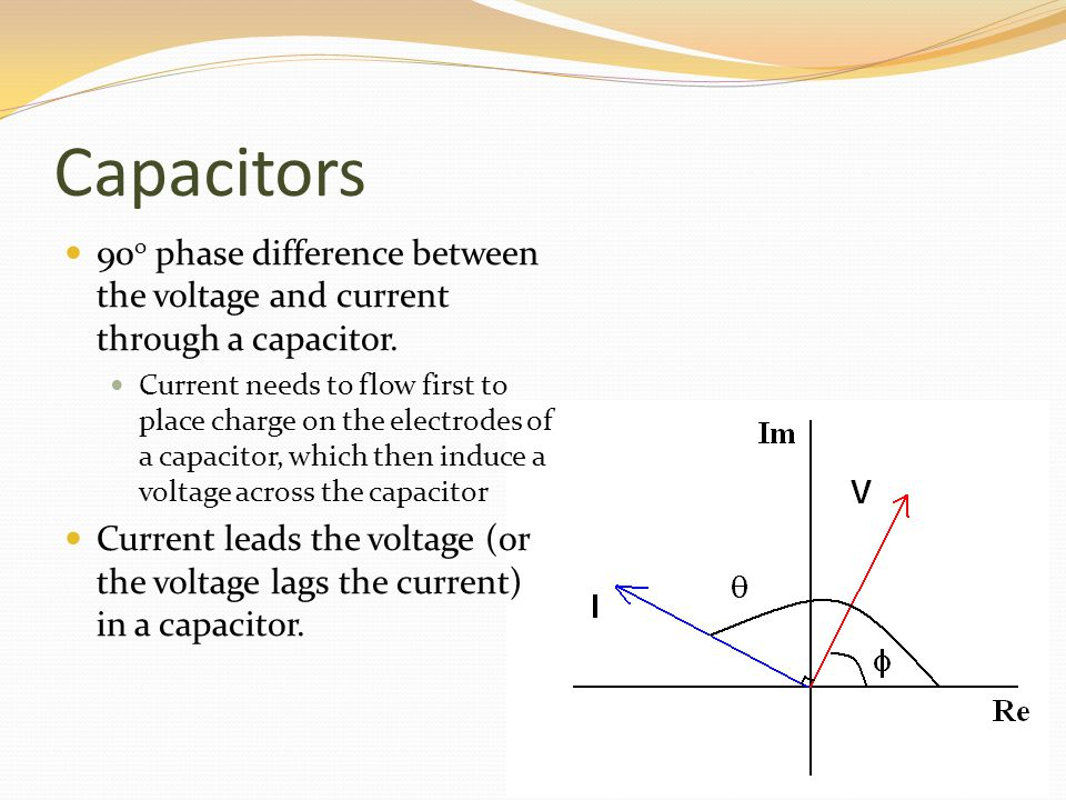 Capacitors 90 o phase difference between the voltage and current through a capacitor. Current needs to flow first to place charge on the electrodes of