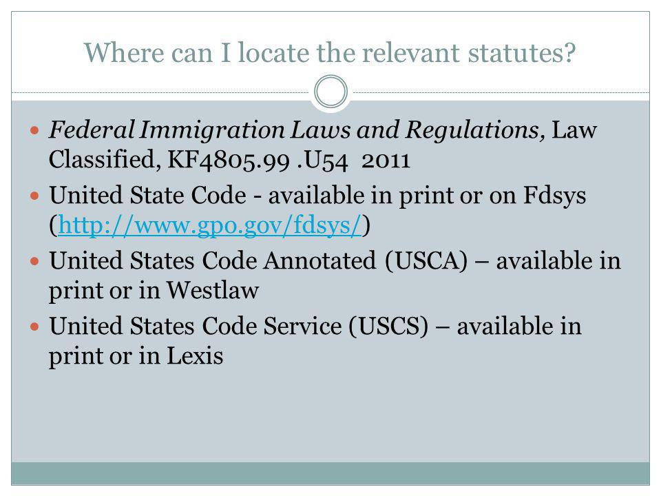 Where can I locate the relevant statutes? Federal Immigration Laws and Regulations, Law Classified, KF4805.99.U54 2011 United State Code - available i