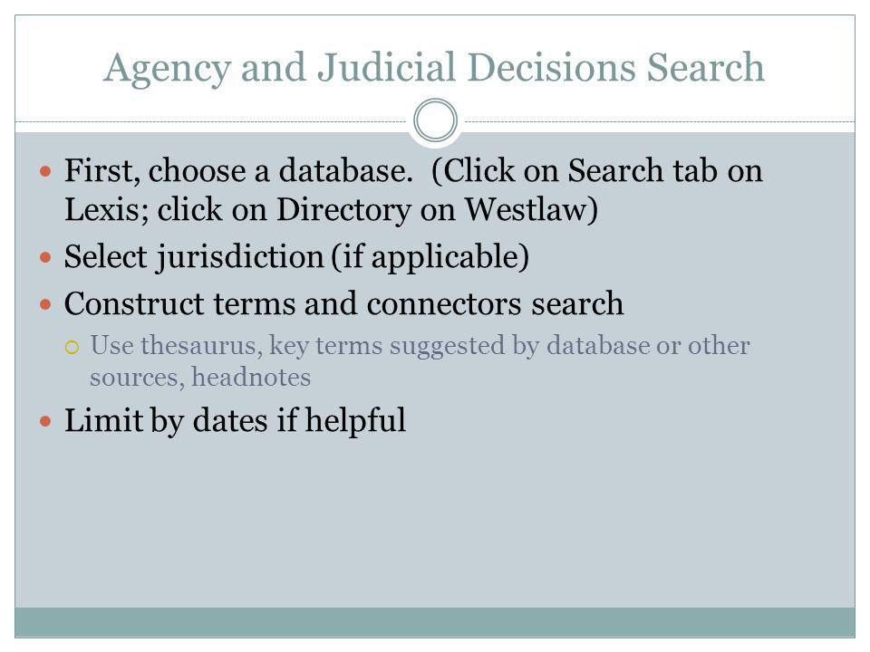 Agency and Judicial Decisions Search First, choose a database. (Click on Search tab on Lexis; click on Directory on Westlaw) Select jurisdiction (if a
