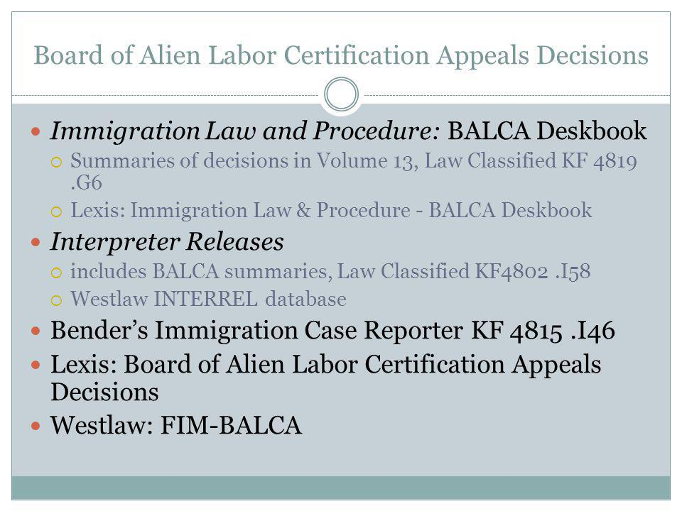 Board of Alien Labor Certification Appeals Decisions Immigration Law and Procedure: BALCA Deskbook Summaries of decisions in Volume 13, Law Classified