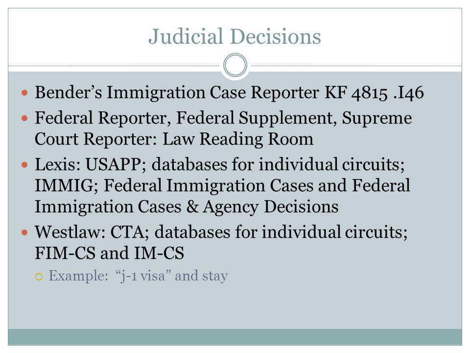 Judicial Decisions Benders Immigration Case Reporter KF 4815.I46 Federal Reporter, Federal Supplement, Supreme Court Reporter: Law Reading Room Lexis: