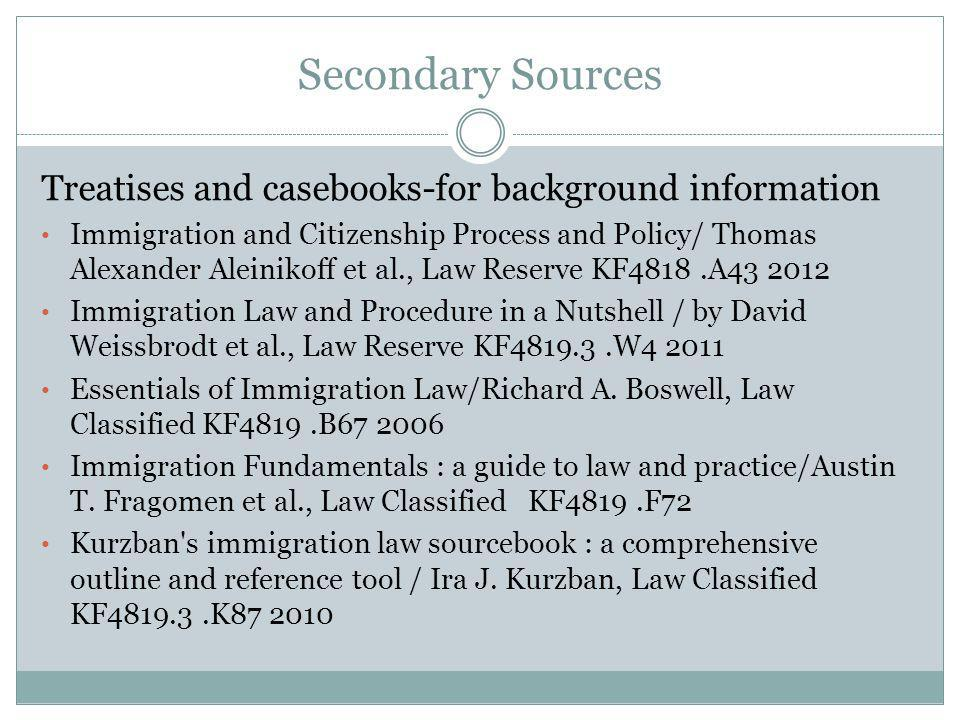 Secondary Sources Treatises and casebooks-for background information Immigration and Citizenship Process and Policy/ Thomas Alexander Aleinikoff et al