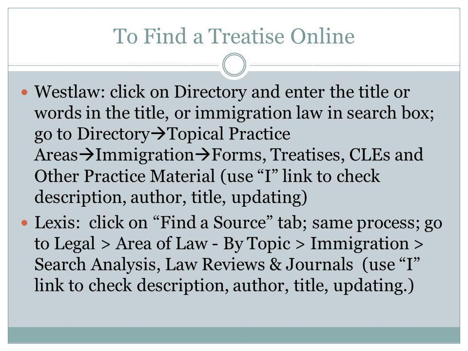To Find a Treatise Online Westlaw: click on Directory and enter the title or words in the title, or immigration law in search box; go to Directory Top