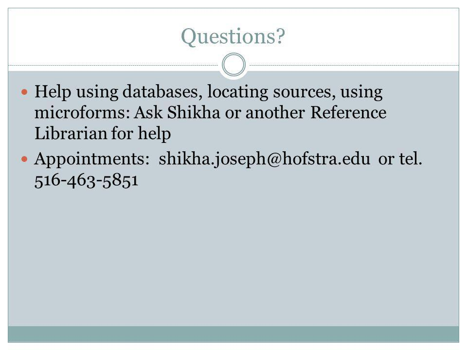 Questions? Help using databases, locating sources, using microforms: Ask Shikha or another Reference Librarian for help Appointments: shikha.joseph@ho