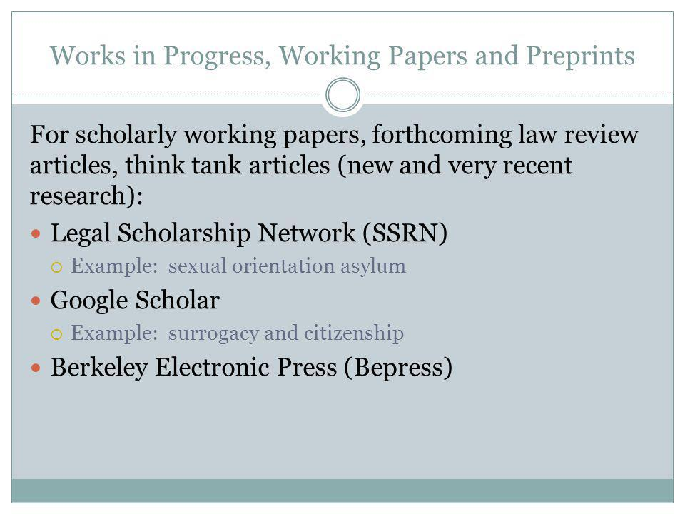 Works in Progress, Working Papers and Preprints For scholarly working papers, forthcoming law review articles, think tank articles (new and very recen
