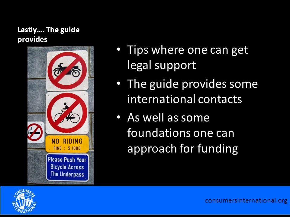 Lastly…. The guide provides Tips where one can get legal support The guide provides some international contacts As well as some foundations one can ap