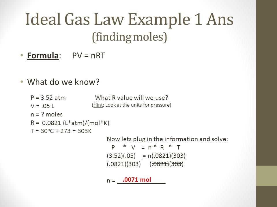 Ideal Gas Law Example 1 Ans (finding moles) Formula: PV = nRT What do we know? P = 3.52 atm V =.05 L n = ? moles R = T = 30 o C + 273 = 303K 0.0821 (L