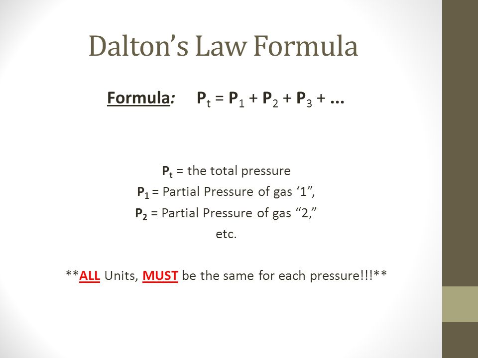 Daltons Law Formula Formula: P t = P 1 + P 2 + P 3 +... P t = the total pressure P 1 = Partial Pressure of gas 1, P 2 = Partial Pressure of gas 2, etc