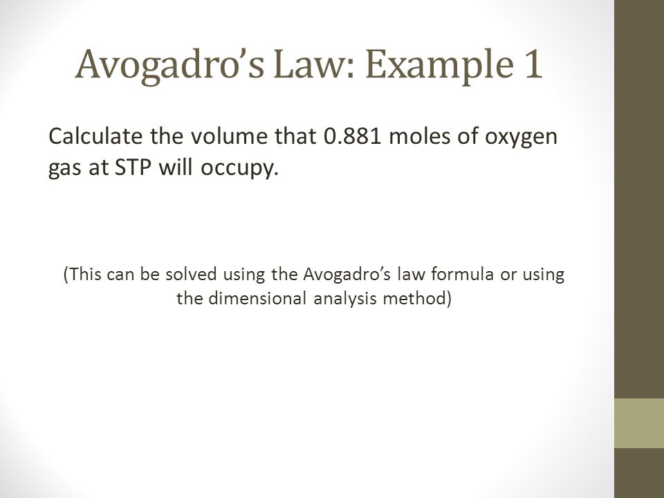 Avogadros Law: Example 1 Calculate the volume that 0.881 moles of oxygen gas at STP will occupy. (This can be solved using the Avogadros law formula o